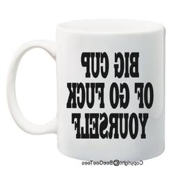 BIG CUP OF GO F@#K YOURSELF - Funny Coffee or Tea Cup 11 or